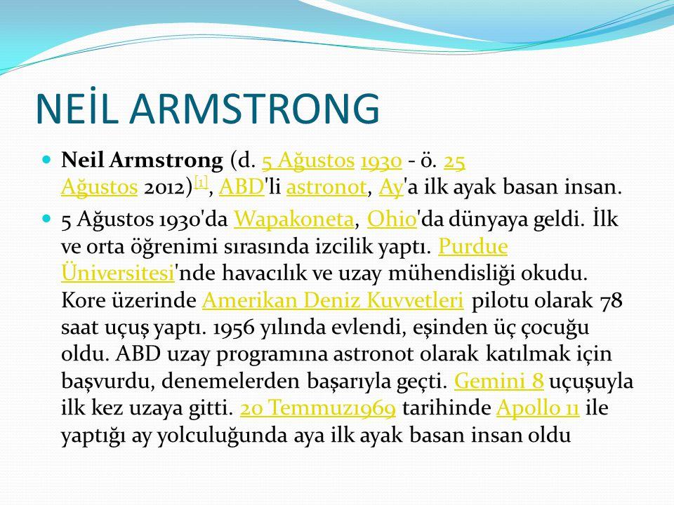 NEİL ARMSTRONG Neil Armstrong (d. 5 Ağustos 1930 - ö. 25 Ağustos 2012)[1], ABD li astronot, Ay a ilk ayak basan insan.
